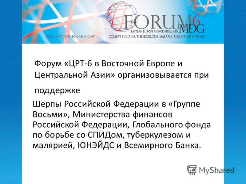 Форум «ЦРТ-6 в Восточной Европе и Центральной Азии» организовывается при поддержке Шерпы Российской Федерации в «Группе Восьми», Министерства финансов Российской Федерации, Глобального фонда по борьбе со СПИДом, туберкулезом и малярией, ЮНЭЙДС и Всем