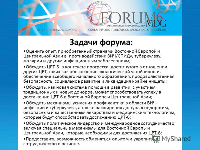 Задачи форума: Оценить опыт, приобретенный странами Восточной Европой и Центральной Азии в противодействии ВИЧ/СПИДу, туберкулезу, малярии и другим инфекционным заболеваниям; Обсудить ЦРТ-6 в контексте прогресса, достигнутого в отношении других ЦРТ,