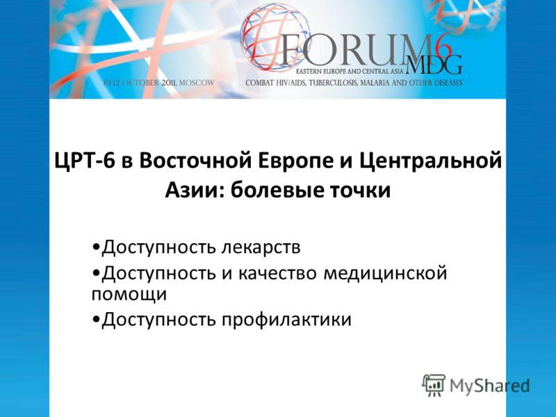 ЦРТ-6 в Восточной Европе и Центральной Азии: болевые точки Доступность лекарств Доступность и качество медицинской помощи Доступность профилактики