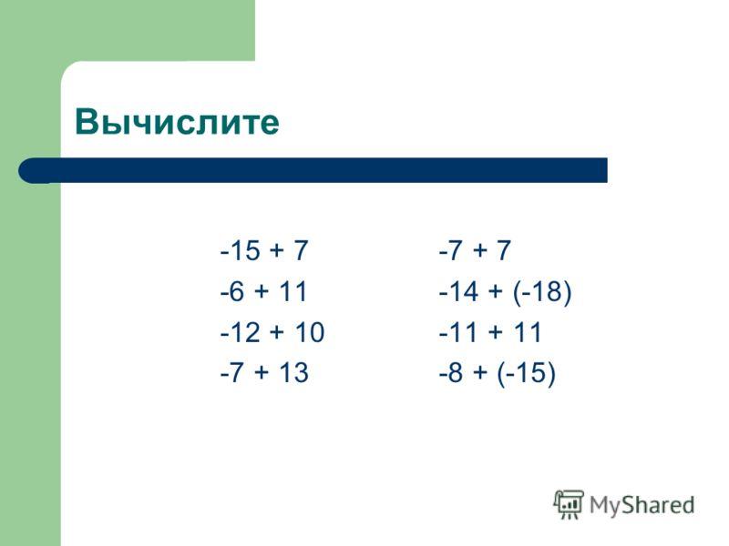 Вычислите -15 + 7-7 + 7 -6 + 11-14 + (-18) -12 + 10-11 + 11 -7 + 13-8 + (-15)
