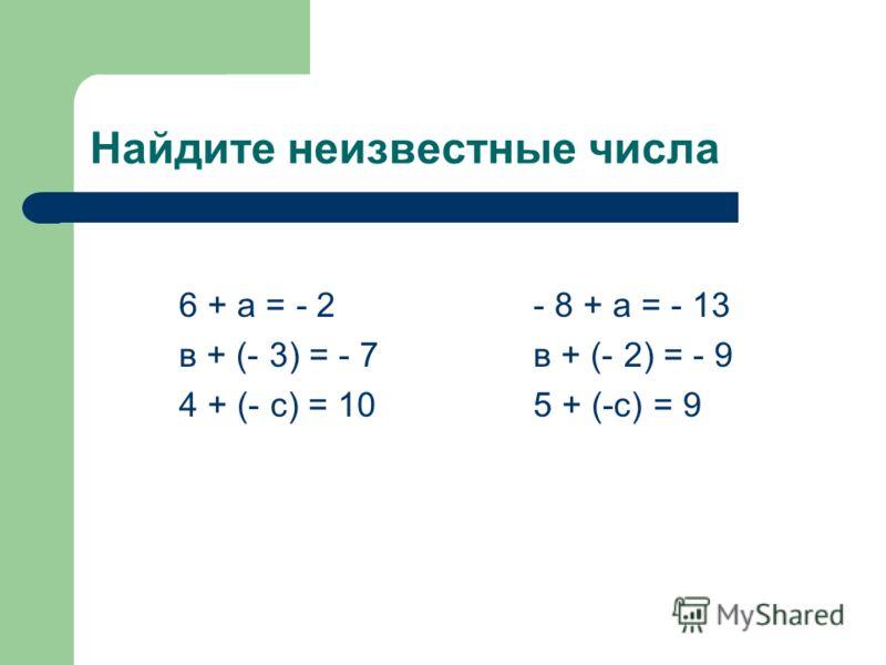 Найдите неизвестные числа 6 + а = - 2- 8 + а = - 13 в + (- 3) = - 7в + (- 2) = - 9 4 + (- с) = 105 + (-с) = 9