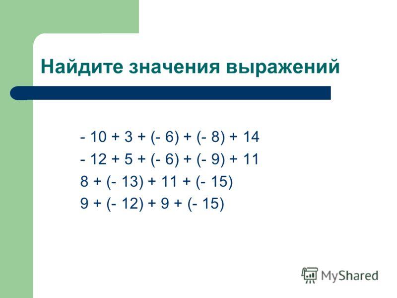 Найдите значения выражений - 10 + 3 + (- 6) + (- 8) + 14 - 12 + 5 + (- 6) + (- 9) + 11 8 + (- 13) + 11 + (- 15) 9 + (- 12) + 9 + (- 15)