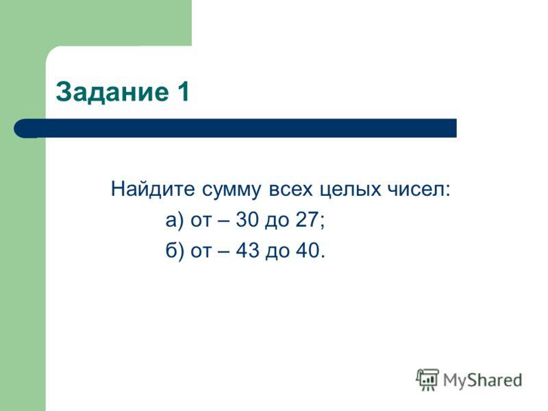 Задание 1 Найдите сумму всех целых чисел: а) от – 30 до 27; б) от – 43 до 40.