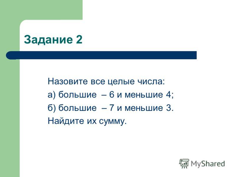 Задание 2 Назовите все целые числа: а) большие – 6 и меньшие 4; б) большие – 7 и меньшие 3. Найдите их сумму.