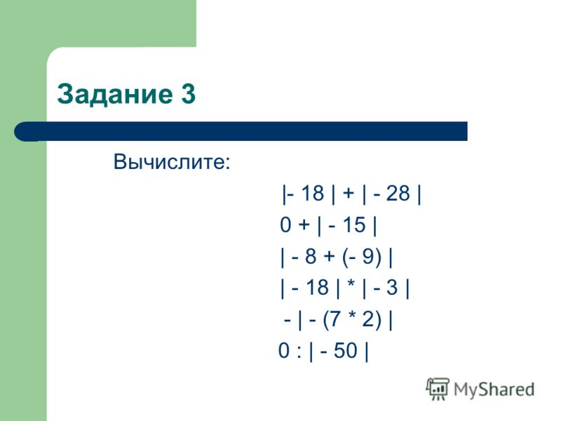 Задание 3 Вычислите: |- 18 | + | - 28 | 0 + | - 15 | | - 8 + (- 9) | | - 18 | * | - 3 | - | - (7 * 2) | 0 : | - 50 |
