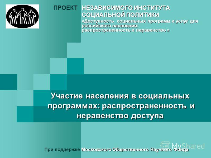 Участие населения в социальных программах: распространенность и неравенство доступа НЕЗАВИСИМОГО ИНСТИТУТА ПРОЕКТНЕЗАВИСИМОГО ИНСТИТУТА СОЦИАЛЬНОЙ ПОЛИТИКИ «Доступность социальных программ и услуг для российского населения: распространенность и нерав