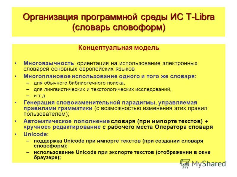 Организация программной среды ИС T-Libra (словарь словоформ) Концептуальная модель Многоязычность: ориентация на использование электронных словарей основных европейских языков Многоплановое использование одного и того же словаря: –для обычного библио