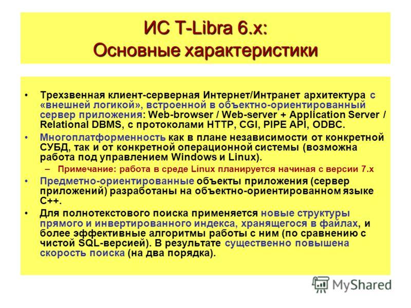 ИС T-Libra 6.x: Основные характеристики Трехзвенная клиент-серверная Интернет/Интранет архитектура с «внешней логикой», встроенной в объектно-ориентированный сервер приложения: Web-browser / Web-server + Application Server / Relational DBMS, с проток