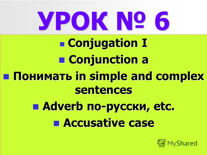 УРОК 6 Conjugation I Conjugation I Conjunction a Conjunction a Понимать in simple and complex sentences Понимать in simple and complex sentences Adverb по-русски, etc. Adverb по-русски, etc. Accusative case Accusative case