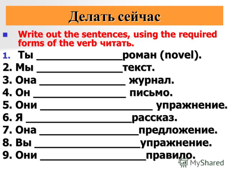 Делать сейчас Write out the sentences, using the required forms of the verb читать. Write out the sentences, using the required forms of the verb читать. 1. Ты _____________роман (novel). 2. Мы _____________текст. 3. Она _____________ журнал. 4. Он _