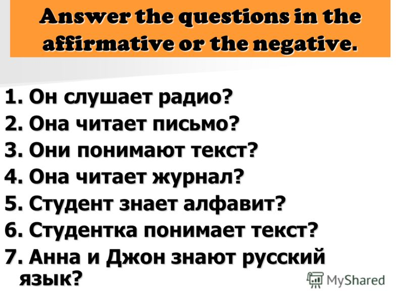 Answer the questions in the affirmative or the negative. 1. Он слушает радио? 2. Она читает письмо? 3. Они понимают текст? 4. Она читает журнал? 5. Студент знает алфавит? 6. Студентка понимает текст? 7. Анна и Джон знают русский язык?