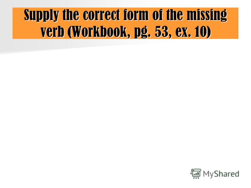 Supply the correct form of the missing verb (Workbook, pg. 53, ex. 10)