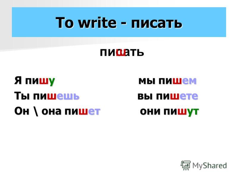 To write - писать Я пишу мы пишем Ты пишешь вы пишете Он \ она пишет они пишут писатьш