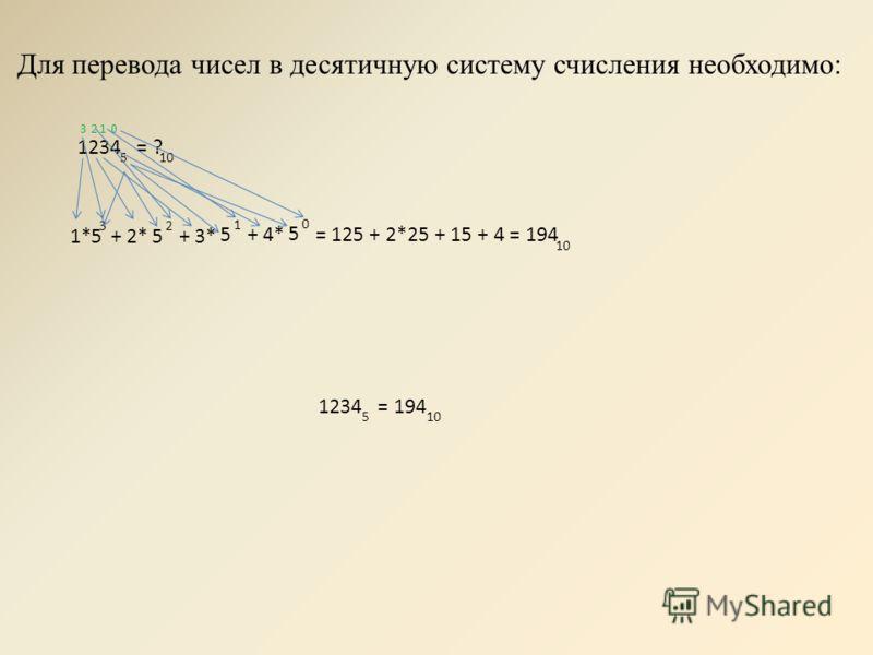 Для перевода чисел в десятичную систему счисления необходимо: 1234 = ? 5 10 1*5 3 + 2*5 2 + 3* 5 1 + 4* 5 0 = 125 + 2*25 + 15 + 4 = 194 10 0123 1234 = 194 510