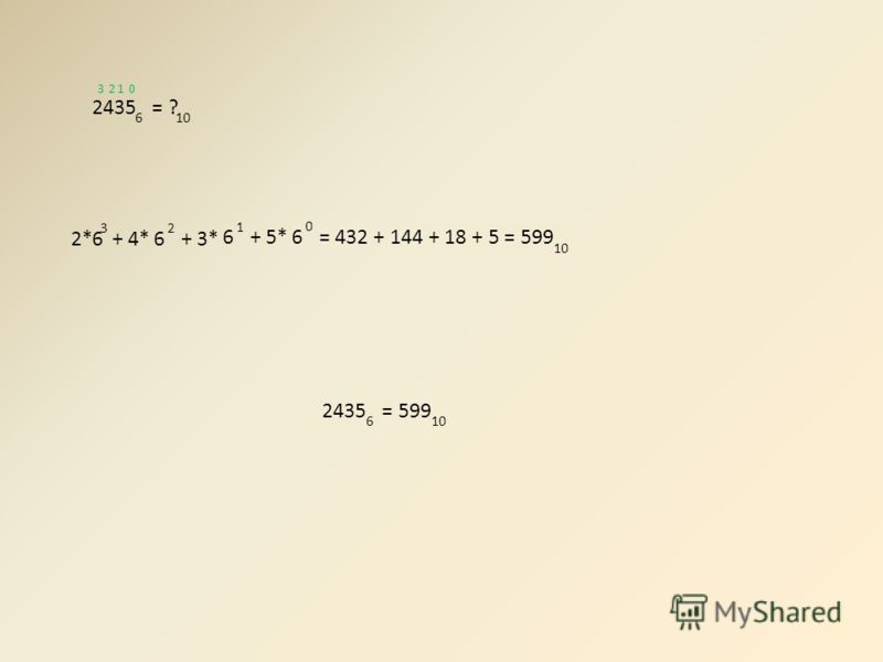 2435 = 599 610 2435 = ? 610 2*6 3 + 4*6 2 + 3* 6 1 + 5*6 0 = 432 + 144 + 18 + 5 = 599 10 0123