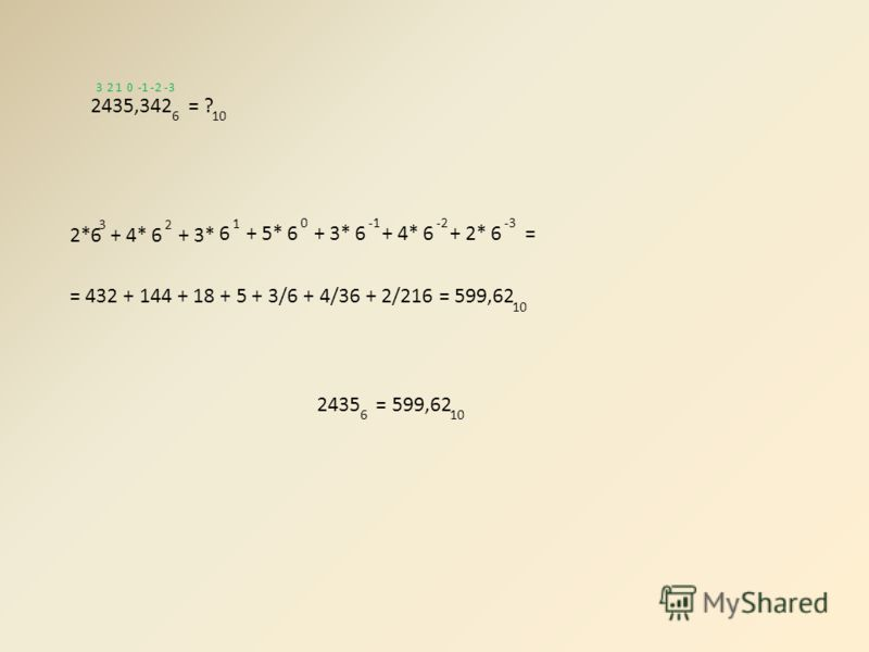 2435 = 599,62 610 2435,342 = ? 610 2*6 3 + 4*6 2 + 3* 6 1 + 5*6 0 = 432 + 144 + 18 + 5 + 3/6 + 4/36 + 2/216 = 599,62 10 0123-3-2 + 3*6 + 4*6 -2 + 2*6 -3 =