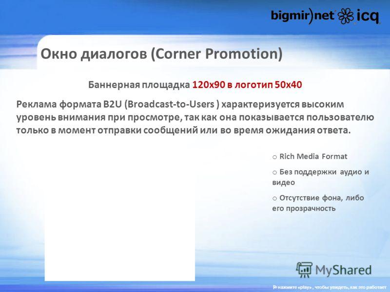 Окно диалогов (Corner Promotion) Баннерная площадка 120х90 в логотип 50х40 Реклама формата В2U (Broadcast-to-Users ) характеризуется высоким уровень внимания при просмотре, так как она показывается пользователю только в момент отправки сообщений или