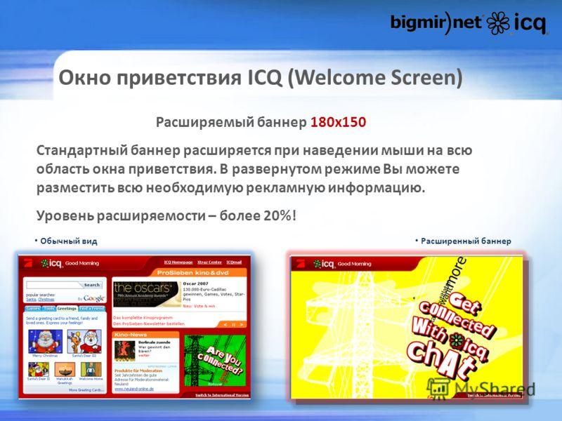 Окно приветствия ICQ (Welcome Screen) Обычный вид Расширенный баннер Расширяемый баннер 180х150 Стандартный баннер расширяется при наведении мыши на всю область окна приветствия. В развернутом режиме Вы можете разместить всю необходимую рекламную инф