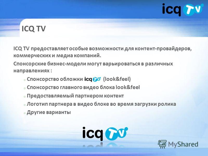 ICQ TV ICQ TV предоставляет особые возможности для контент-провайдеров, коммерческих и медиа компаний. Спонсорские бизнес-модели могут варьироваться в различных направлениях : o Спонсорство обложки (look&feel) o Спонсорство главного видео блока look&