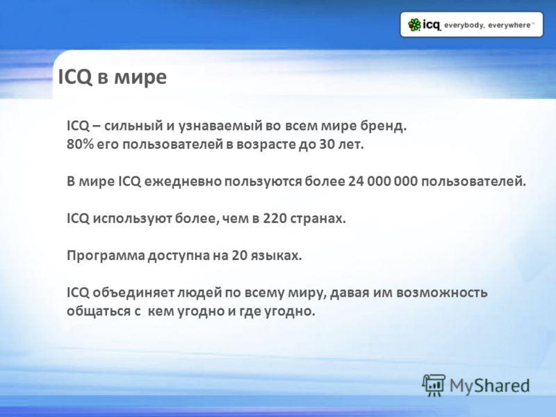 ICQ в мире ICQ – сильный и узнаваемый во всем мире бренд. 80% его пользователей в возрасте до 30 лет. В мире ICQ ежедневно пользуются более 24 000 000 пользователей. ICQ используют более, чем в 220 странах. Программа доступна на 20 языках. ICQ объеди