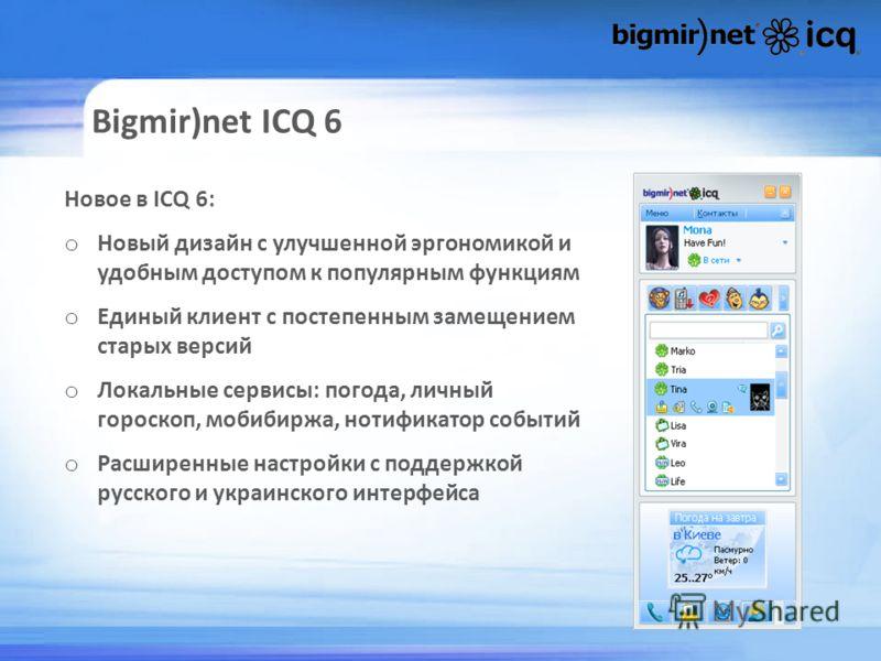 Bigmir)net ICQ 6 Новое в ICQ 6: o Новый дизайн с улучшенной эргономикой и удобным доступом к популярным функциям o Единый клиент с постепенным замещением старых версий o Локальные сервисы: погода, личный гороскоп, мобибиржа, нотификатор событий o Рас