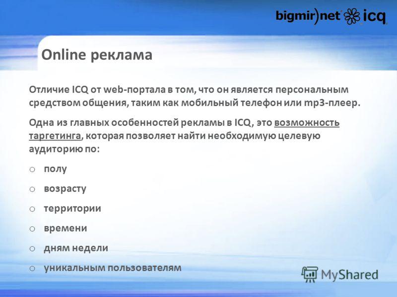 Online реклама Отличие ICQ от web-портала в том, что он является персональным средством общения, таким как мобильный телефон или mp3-плеер. Одна из главных особенностей рекламы в ICQ, это возможность таргетинга, которая позволяет найти необходимую це