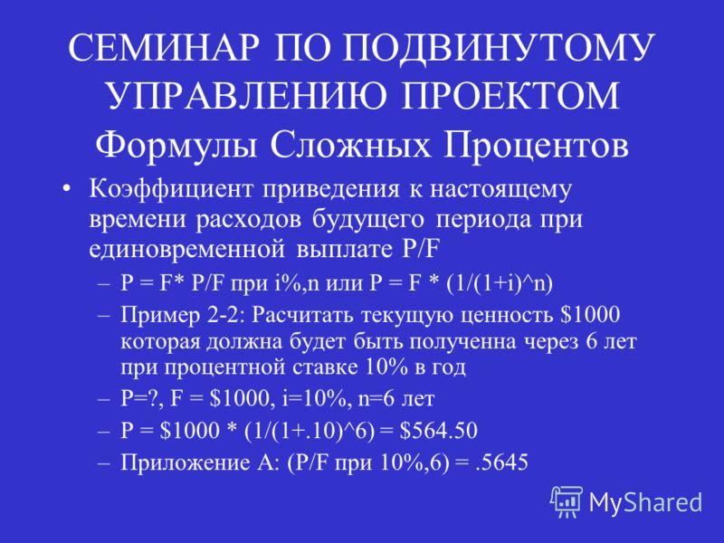 СЕМИНАР ПО ПОДВИНУТОМУ УПРАВЛЕНИЮ ПРОЕКТОМ Формулы Сложных Процентов Коэффициент приведения к настоящему времени расходов будущего периода при единовременной выплате P/F –P = F* P/F при i%,n или P = F * (1/(1+i)^n) –Пример 2-2: Расчитать текущую ценн