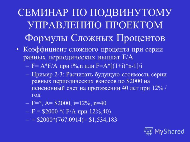 СЕМИНАР ПО ПОДВИНУТОМУ УПРАВЛЕНИЮ ПРОЕКТОМ Формулы Сложных Процентов Коэффициент сложного процента при серии равных периодических выплат F/A –F= A*F/A при i%,n или F=A*[(1+i)^n-1]/i –Пример 2-3: Расчитать будущую стоимость серии равных периодических