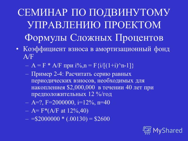СЕМИНАР ПО ПОДВИНУТОМУ УПРАВЛЕНИЮ ПРОЕКТОМ Формулы Сложных Процентов Коэффициент взноса в амортизационный фонд A/F –A = F * A/F при i%,n = F{i/[(1+i)^n-1]} –Пример 2-4: Расчитать серию равных периодических взносов, необходимых для накоплениея $2,000,
