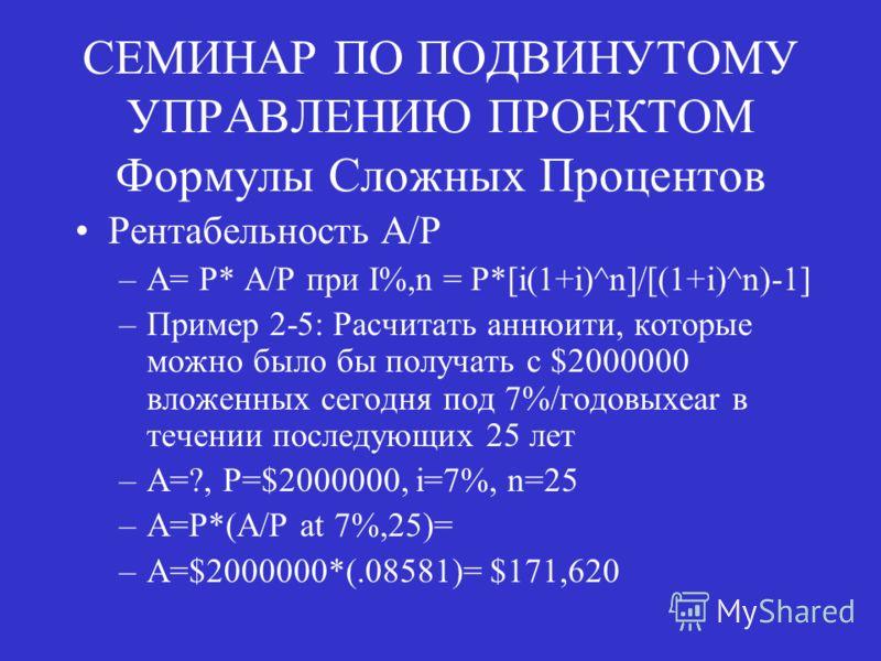 СЕМИНАР ПО ПОДВИНУТОМУ УПРАВЛЕНИЮ ПРОЕКТОМ Формулы Сложных Процентов Рентабельность A/P –A= P* A/P при I%,n = P*[i(1+i)^n]/[(1+i)^n)-1] –Пример 2-5: Расчитать аннюити, которые можно было бы получать с $2000000 вложенных сегодня под 7%/годовыхear в те