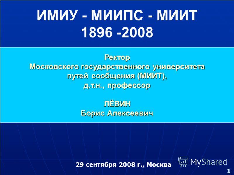 1 29 сентября 2008 г., Москва Ректор Московского государственного университета путей сообщения (МИИТ), д.т.н., профессор ЛЁВИН Борис Алексеевич ИМИУ - МИИПС - МИИТ 1896 -2008