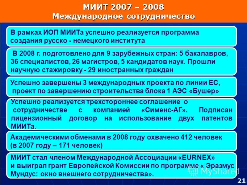 В рамках ИОП МИИТа успешно реализуется программа создания русско - немецкого института Успешно завершены 3 международных проекта по линии ЕС, проект по завершению строительства блока 1 АЭС «Бушер» В 2008 г. подготовлено для 9 зарубежных стран: 5 бака