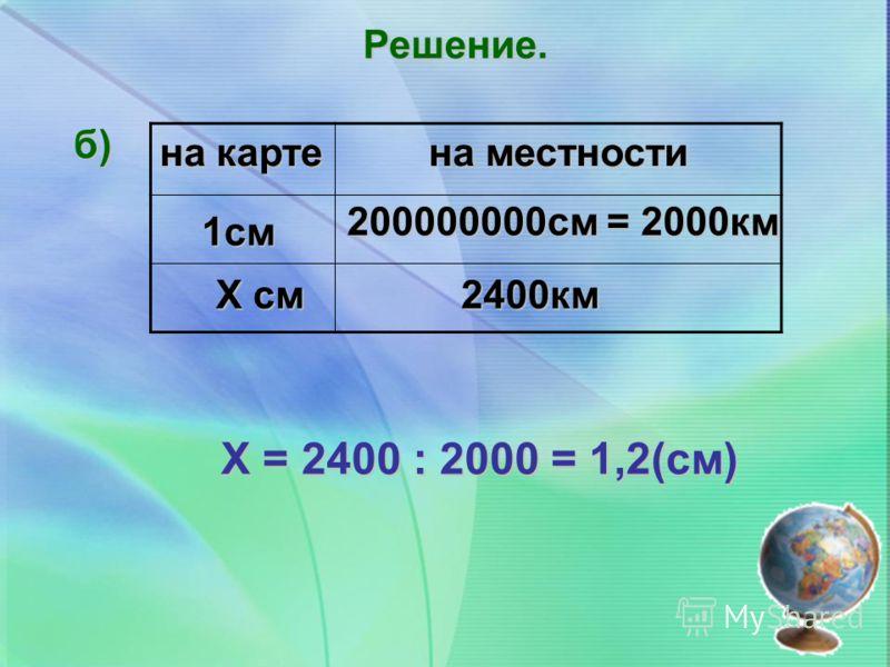 Решение. б) на карте на местности Х = 2400 : 2000 = 1,2(см) 1см Х см 200000000см = 2000км 2400км