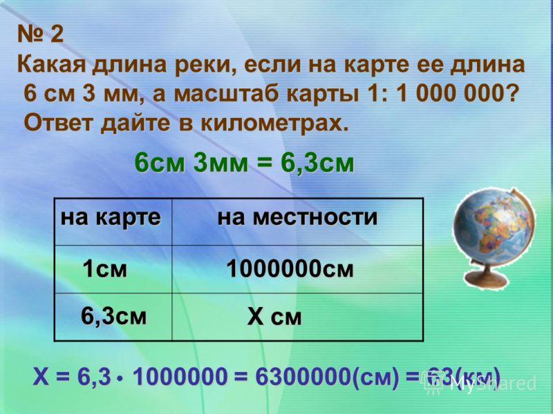 2 Какая длина реки, если на карте ее длина 6 см 3 мм, а масштаб карты 1: 1 000 000? 6 см 3 мм, а масштаб карты 1: 1 000 000? Ответ дайте в километрах. Ответ дайте в километрах. на карте на местности 6см 3мм = 6,3см Х = 6,3 1000000 = 6300000(см) = 63(
