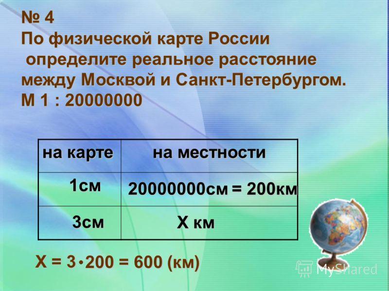 4 По физической карте России определите реальное расстояние определите реальное расстояние между Москвой и Санкт-Петербургом. М 1 : 20000000 на карте на местности 1см 20000000см = 200км 3см Х км Х = 3 200 = 600 (км)