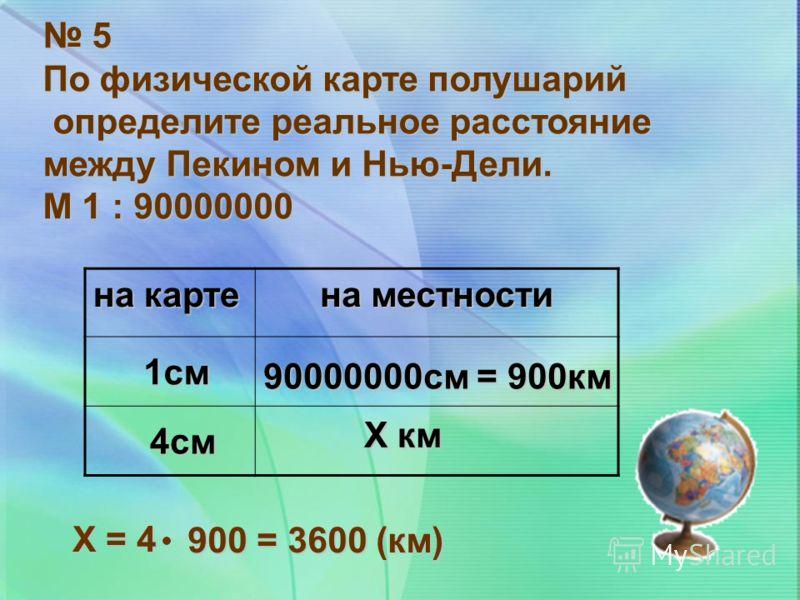 5 По физической карте полушарий определите реальное расстояние определите реальное расстояние между Пекином и Нью-Дели. М 1 : 90000000 на карте на местности 1см 90000000см = 900км 4см Х км Х = 4 900 = 3600 (км)