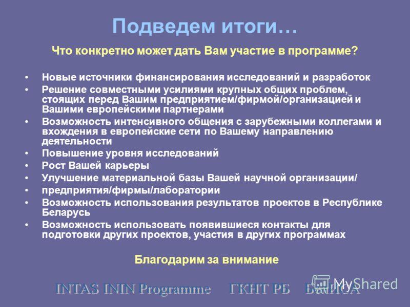 Подведем итоги… Что конкретно может дать Вам участие в программе? Новые источники финансирования исследований и разработок Решение совместными усилиями крупных общих проблем, стоящих перед Вашим предприятием/фирмой/организацией и Вашими европейскими