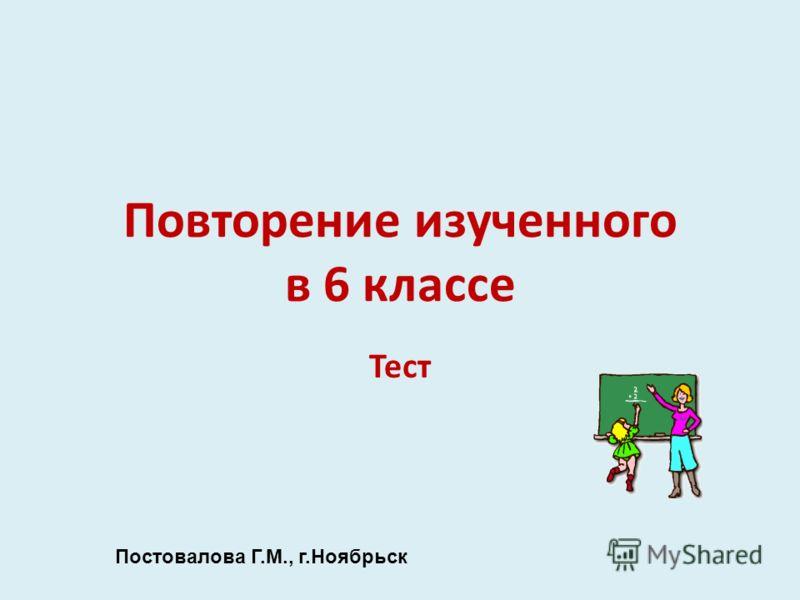 Повторение изученного в 6 классе Тест Постовалова Г.М., г.Ноябрьск