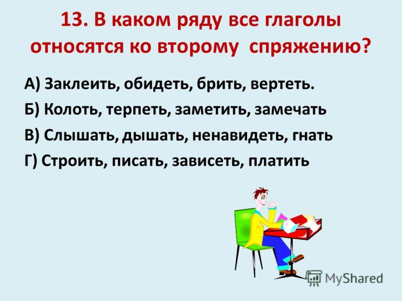 13. В каком ряду все глаголы относятся ко второму спряжению? А) Заклеить, обидеть, брить, вертеть. Б) Колоть, терпеть, заметить, замечать В) Слышать, дышать, ненавидеть, гнать Г) Строить, писать, зависеть, платить
