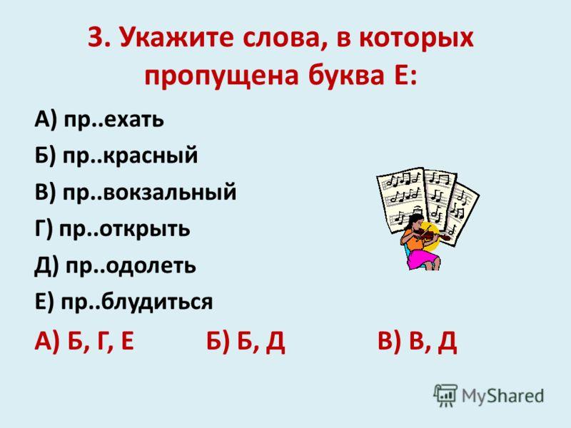 3. Укажите слова, в которых пропущена буква Е: А) пр..ехать Б) пр..красный В) пр..вокзальный Г) пр..открыть Д) пр..одолеть Е) пр..блудиться А) Б, Г, ЕБ) Б, ДВ) В, Д