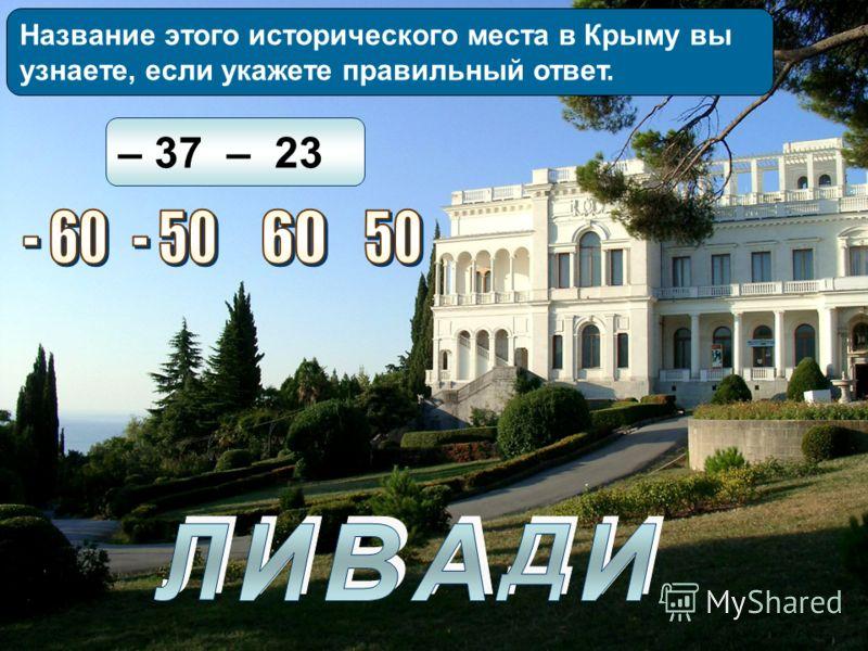 Название этого исторического места в Крыму вы узнаете, если укажете правильный ответ. – 37 – 23