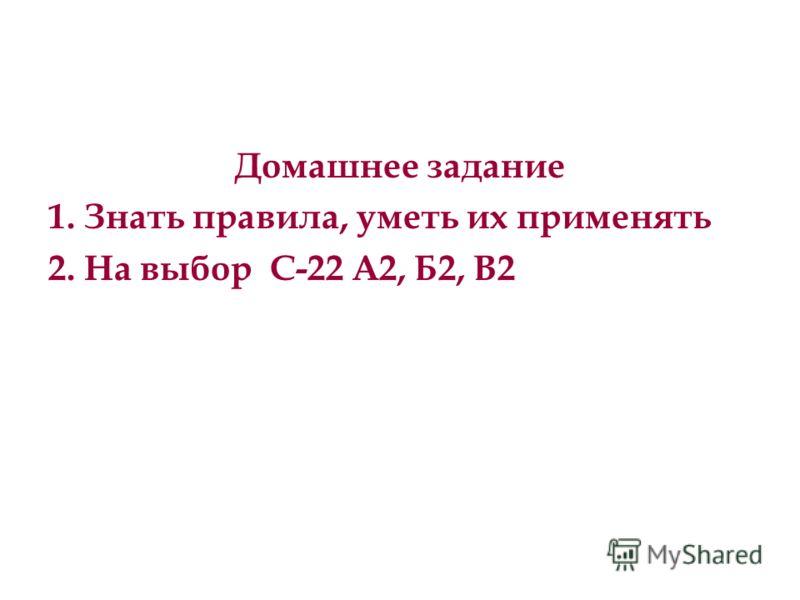 Домашнее задание 1. Знать правила, уметь их применять 2. На выбор С-22 А2, Б2, В2