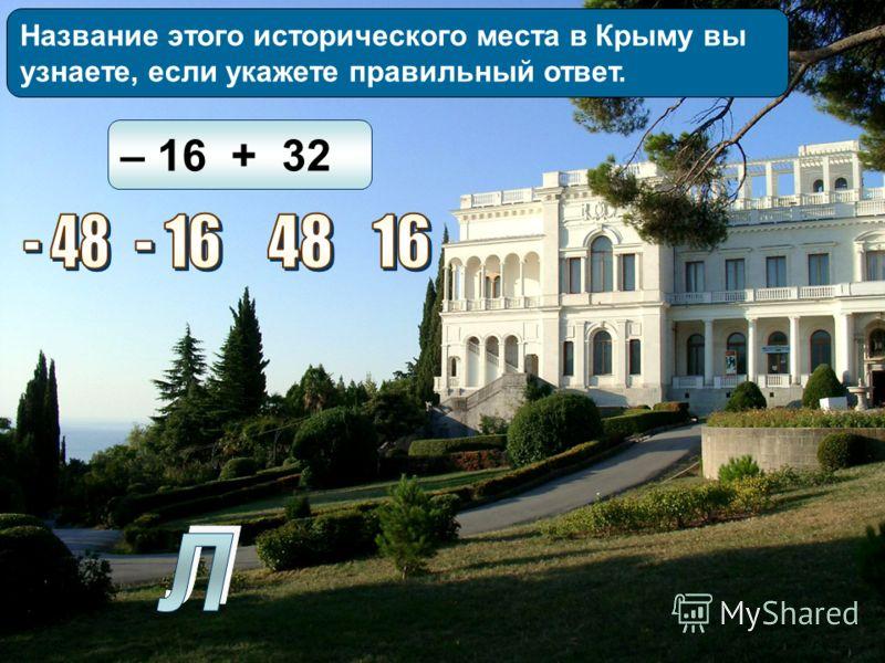 Название этого исторического места в Крыму вы узнаете, если укажете правильный ответ. – 16 + 32