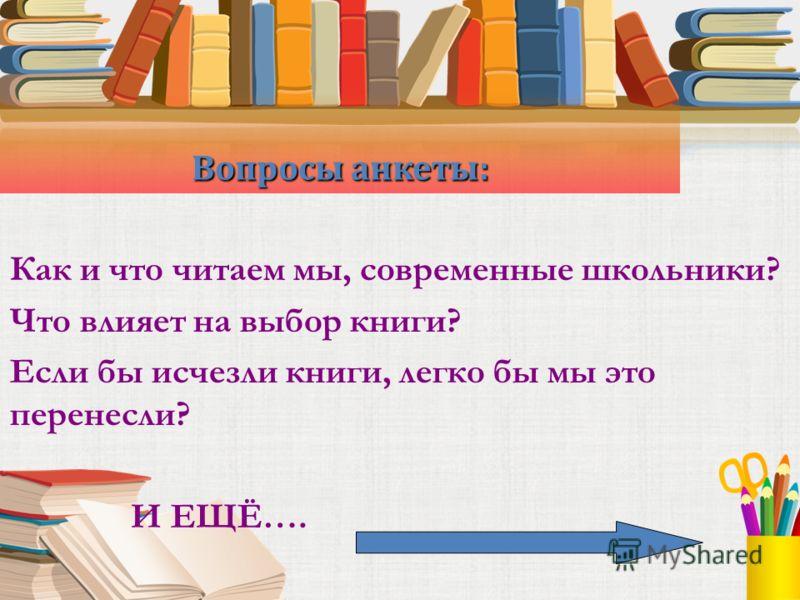 Вопросы анкеты: Как и что читаем мы, современные школьники? Что влияет на выбор книги? Если бы исчезли книги, легко бы мы это перенесли? И ЕЩЁ….