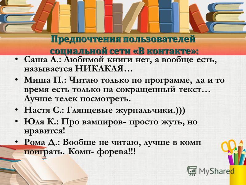 Предпочтения пользователей социальной сети «В контакте»: Саша А.: Любимой книги нет, а вообще есть, называется НИКАКАЯ… Миша П.: Читаю только по программе, да и то время есть только на сокращенный текст… Лучше телек посмотреть. Настя С.: Глянцевые жу