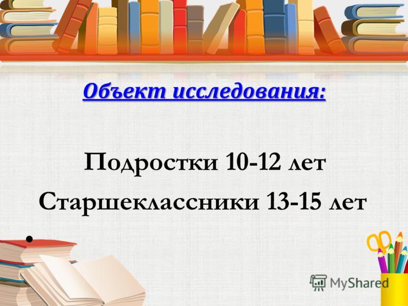 Объект исследования: Подростки 10-12 лет Старшеклассники 13-15 лет