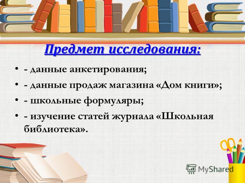 Предмет исследования: - данные анкетирования; - данные продаж магазина «Дом книги»; - школьные формуляры; - изучение статей журнала «Школьная библиотека».