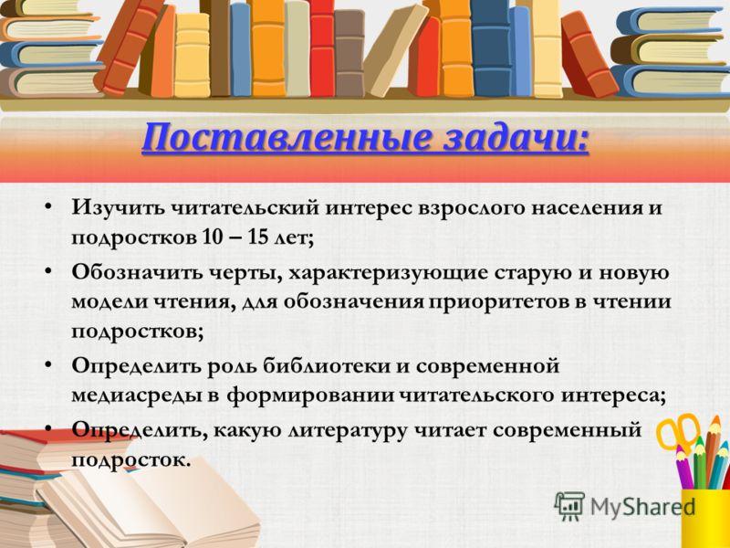 Поставленные задачи: Изучить читательский интерес взрослого населения и подростков 10 – 15 лет; Обозначить черты, характеризующие старую и новую модели чтения, для обозначения приоритетов в чтении подростков; Определить роль библиотеки и современной
