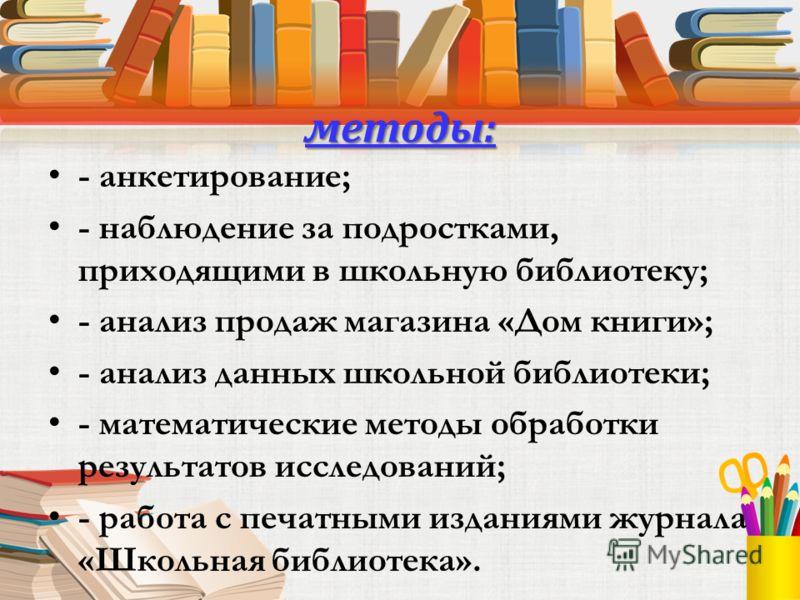 методы: - анкетирование; - наблюдение за подростками, приходящими в школьную библиотеку; - анализ продаж магазина «Дом книги»; - анализ данных школьной библиотеки; - математические методы обработки результатов исследований; - работа с печатными издан