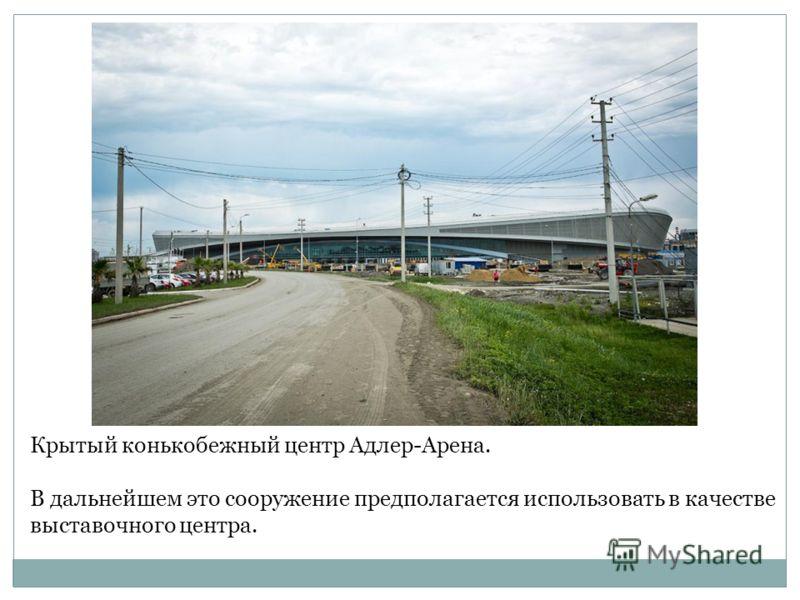 Крытый конькобежный центр Адлер-Арена. В дальнейшем это сооружение предполагается использовать в качестве выставочного центра.